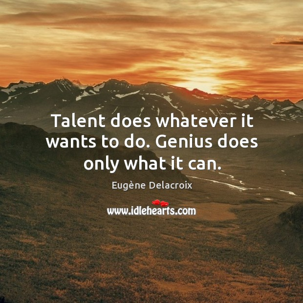 Image, Talent does whatever it wants to do. Genius does only what it can.