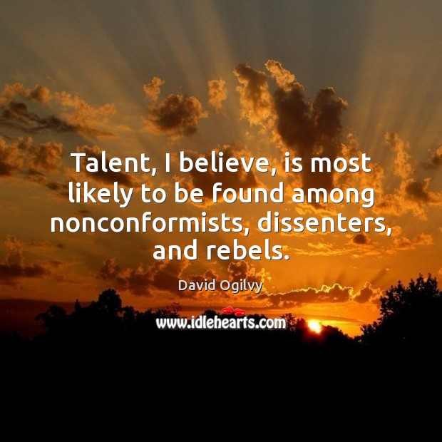 Image, Talent, I believe, is most likely to be found among nonconformists, dissenters,