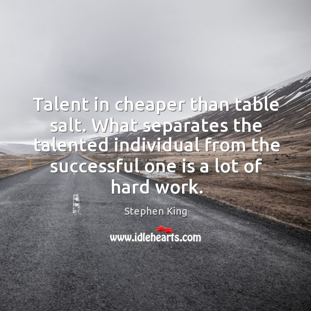 Image about Talent in cheaper than table salt. What separates the talented individual from the successful one is a lot of hard work.