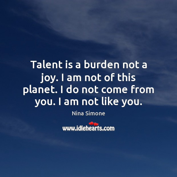 Talent is a burden not a joy. I am not of this Nina Simone Picture Quote