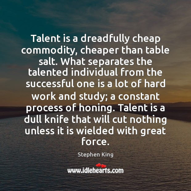 Image, Talent is a dreadfully cheap commodity, cheaper than table salt. What separates