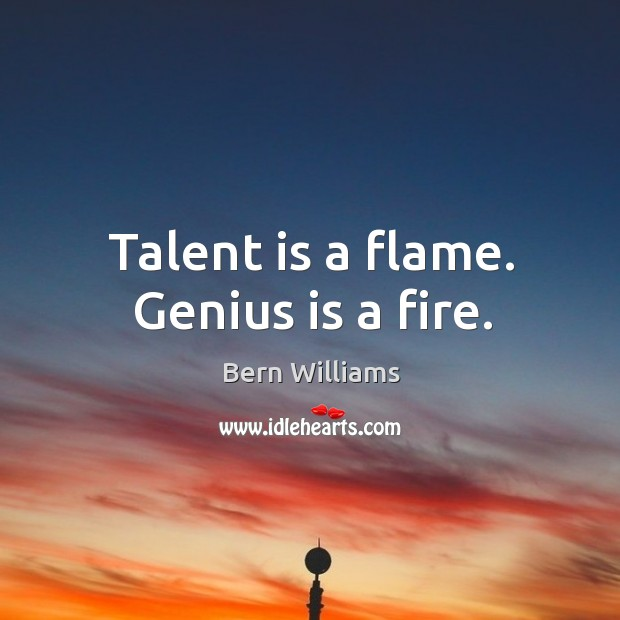 Image, Talent is a flame. Genius is a fire.