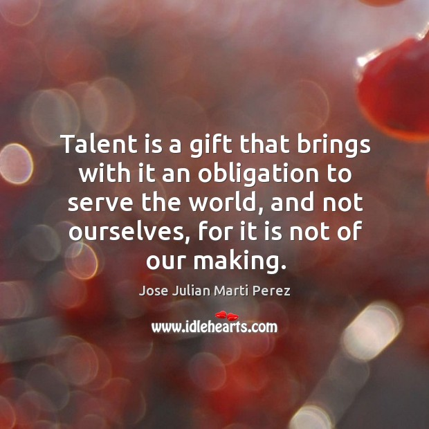 Talent is a gift that brings with it an obligation to serve the world, and not ourselves, for it is not of our making. Jose Julian Marti Perez Picture Quote