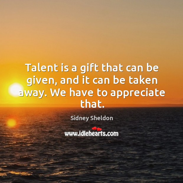 Talent is a gift that can be given, and it can be taken away. We have to appreciate that. Image