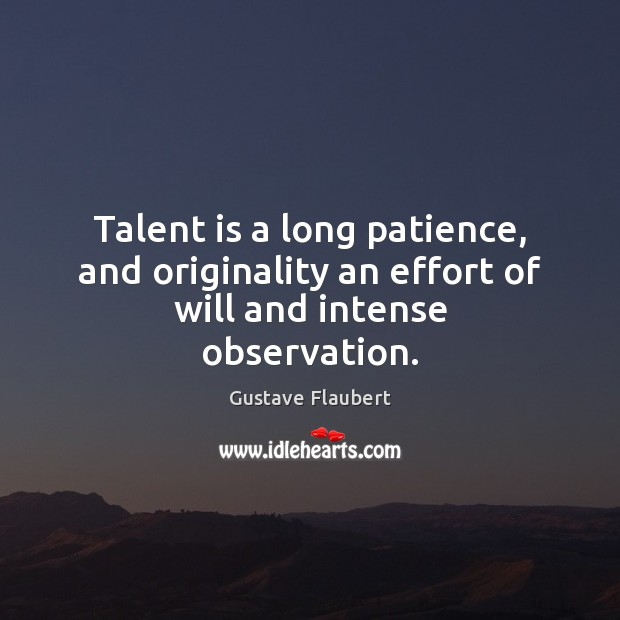 Image, Talent is a long patience, and originality an effort of will and intense observation.