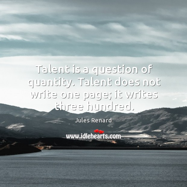 Talent is a question of quantity. Talent does not write one page; it writes three hundred. Jules Renard Picture Quote