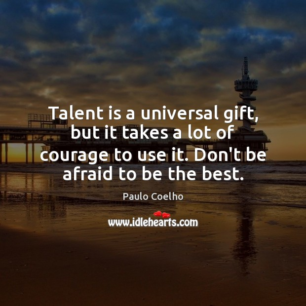 Talent is a universal gift, but it takes a lot of courage Paulo Coelho Picture Quote