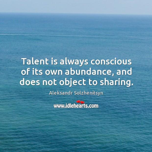 Talent is always conscious of its own abundance, and does not object to sharing. Image