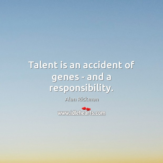 Talent is an accident of genes – and a responsibility. Image