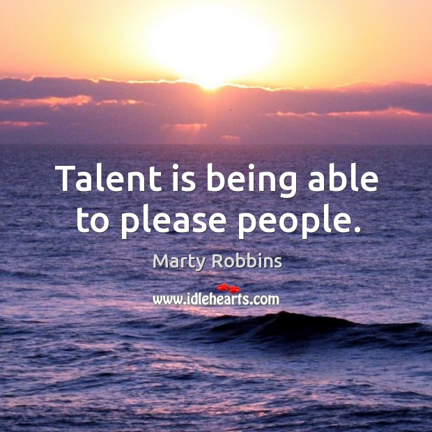 Talent is being able to please people. Image