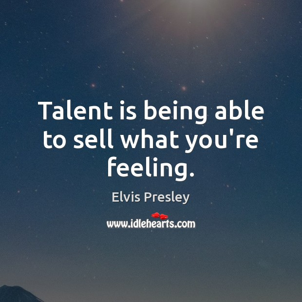 Talent is being able to sell what you're feeling. Elvis Presley Picture Quote