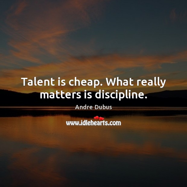 Talent is cheap. What really matters is discipline. Image