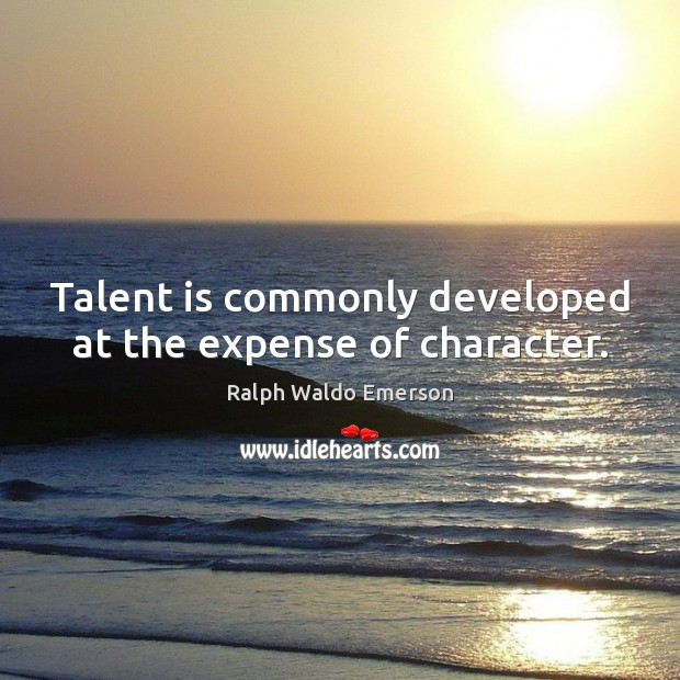 Talent is commonly developed at the expense of character. Image