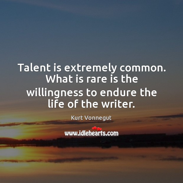 Talent is extremely common. What is rare is the willingness to endure Image