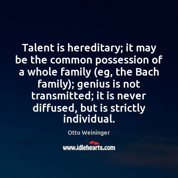 Talent is hereditary; it may be the common possession of a whole Otto Weininger Picture Quote