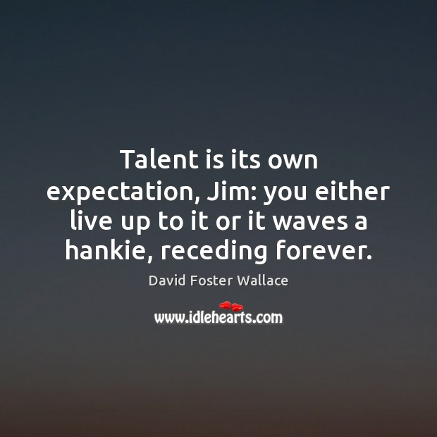 Talent is its own expectation, Jim: you either live up to it Image