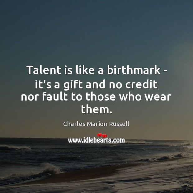 Talent is like a birthmark – it's a gift and no credit nor fault to those who wear them. Image