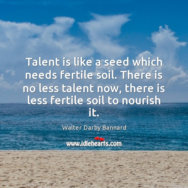 Talent is like a seed which needs fertile soil. There is no Image