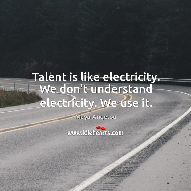 Image, Talent is like electricity. We don't understand electricity. We use it.