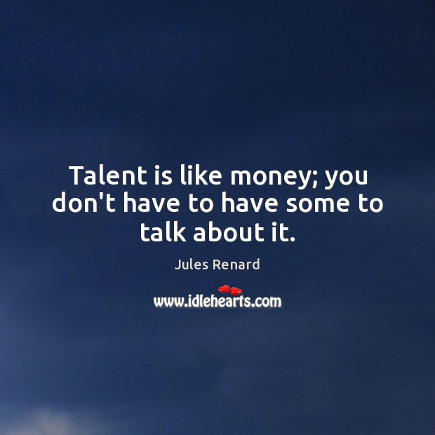 Talent is like money; you don't have to have some to talk about it. Jules Renard Picture Quote