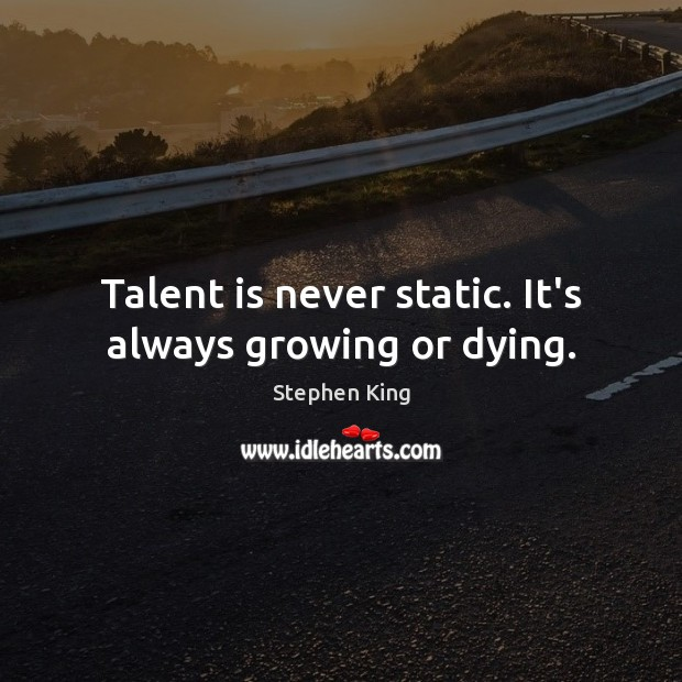 Talent is never static. It's always growing or dying. Stephen King Picture Quote