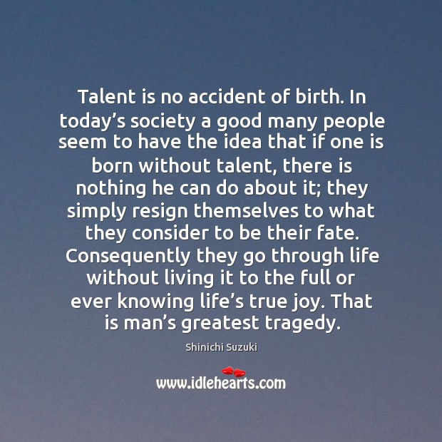 Talent is no accident of birth. In today's society a good many people Greatest Tragedy Quotes Image