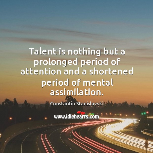 Talent is nothing but a prolonged period of attention and a shortened period of mental assimilation. Constantin Stanislavski Picture Quote