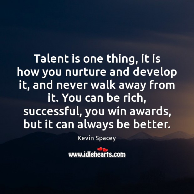 Talent is one thing, it is how you nurture and develop it, Kevin Spacey Picture Quote