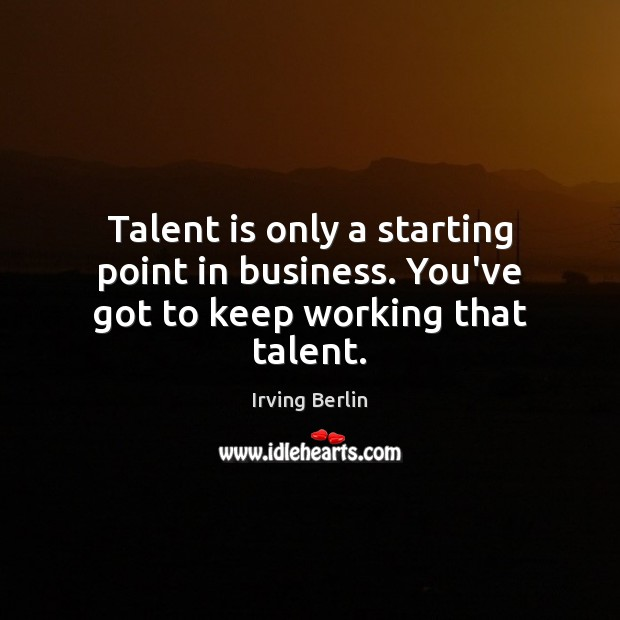 Talent is only a starting point in business. You've got to keep working that talent. Business Quotes Image