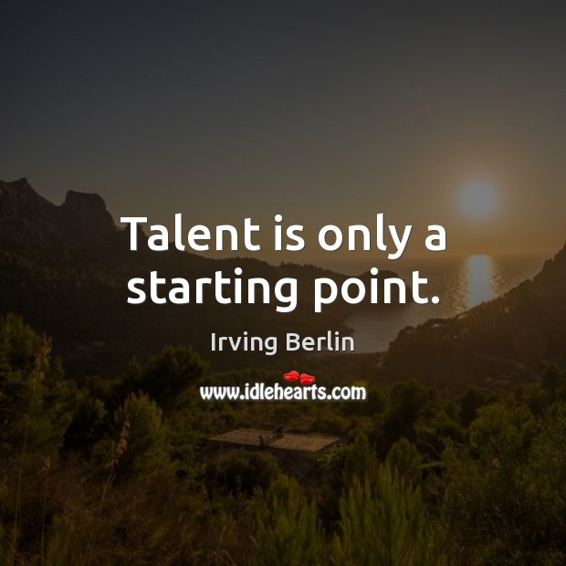 Talent is only a starting point. Image