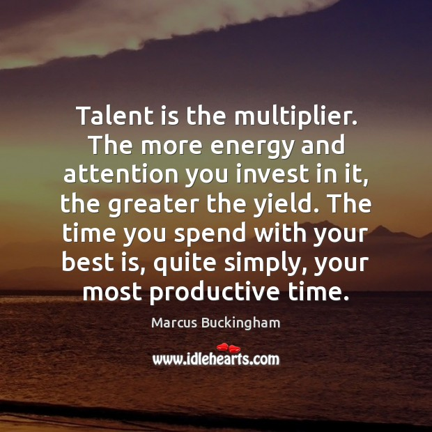 Talent is the multiplier. The more energy and attention you invest in Image