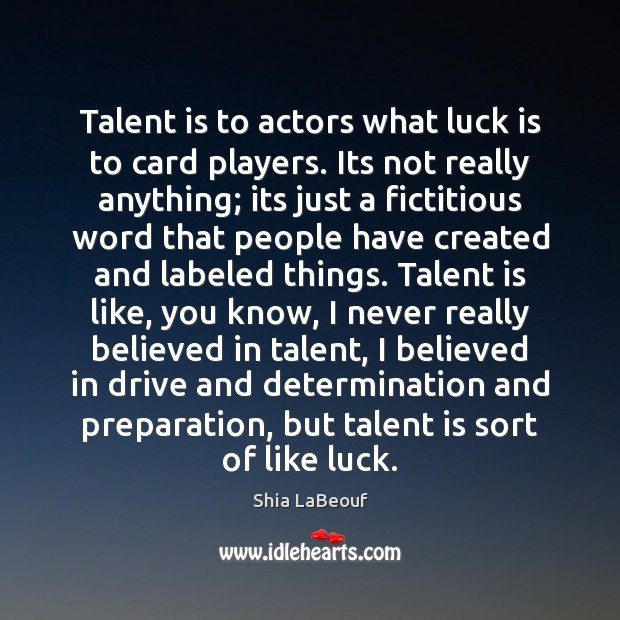 Talent is to actors what luck is to card players. Its not Image