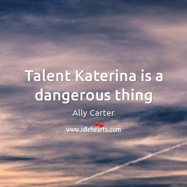 Talent Katerina is a dangerous thing Ally Carter Picture Quote