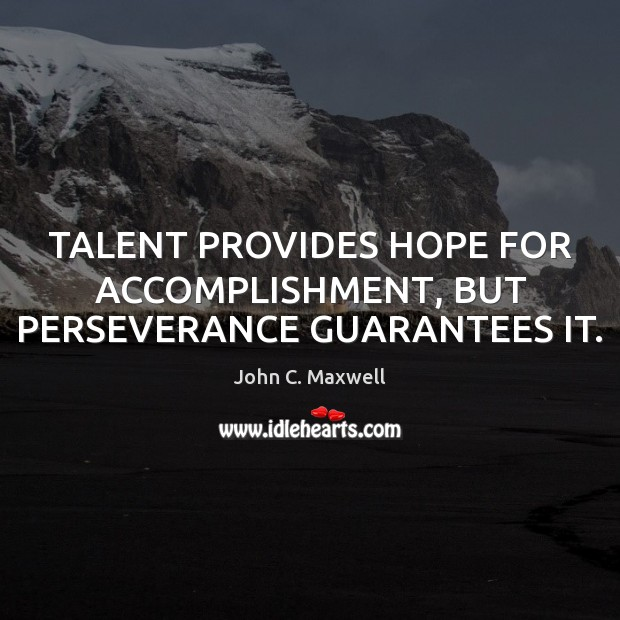 TALENT PROVIDES HOPE FOR ACCOMPLISHMENT, BUT PERSEVERANCE GUARANTEES IT. Image