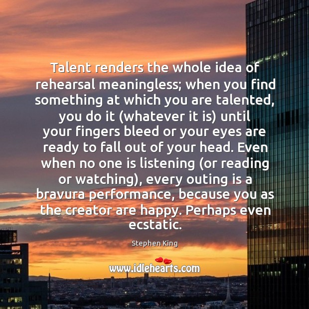 Image, Talent renders the whole idea of rehearsal meaningless; when you find something