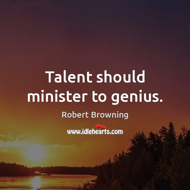Talent should minister to genius. Robert Browning Picture Quote