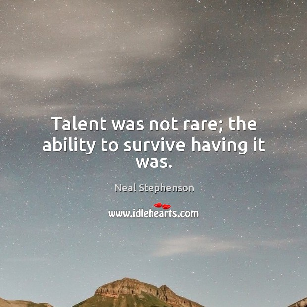 Image, Talent was not rare; the ability to survive having it was.
