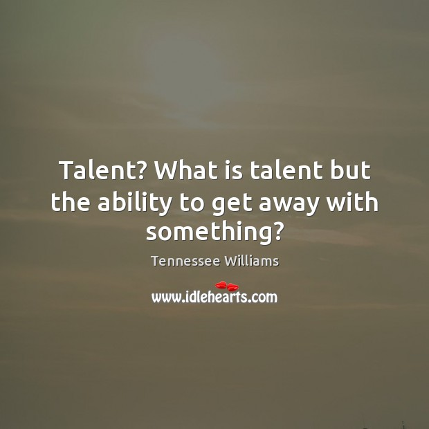 Image, Talent? What is talent but the ability to get away with something?