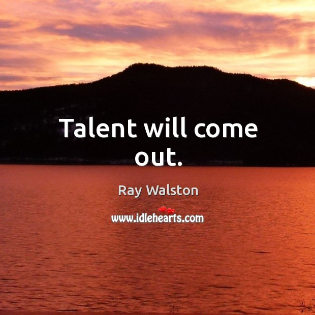 Talent will come out. Image