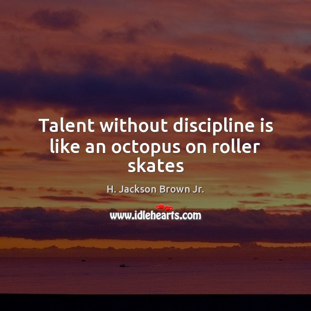 Talent without discipline is like an octopus on roller skates Image