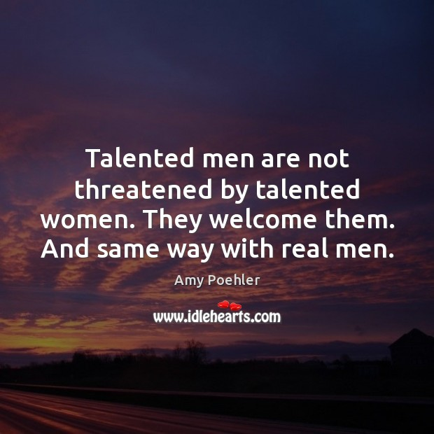 Image, Talented men are not threatened by talented women. They welcome them. And