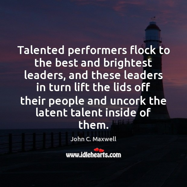 Talented performers flock to the best and brightest leaders, and these leaders John C. Maxwell Picture Quote