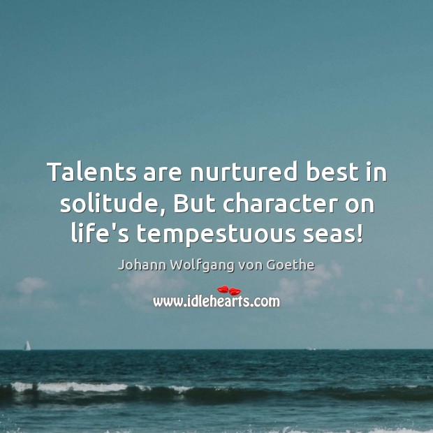 Talents are nurtured best in solitude, But character on life's tempestuous seas! Image