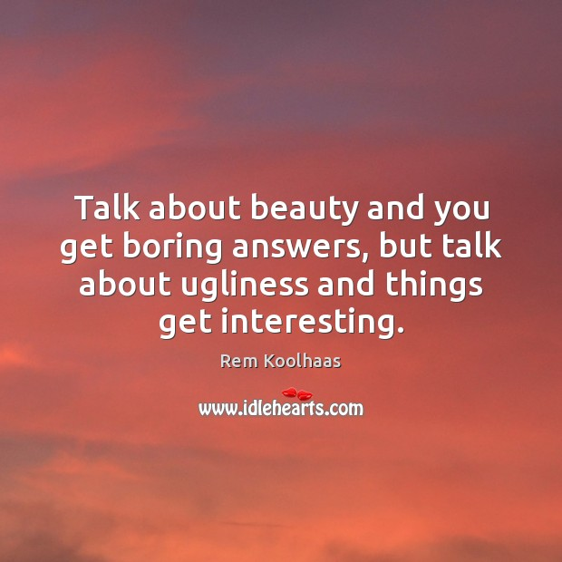 Talk about beauty and you get boring answers, but talk about ugliness Rem Koolhaas Picture Quote