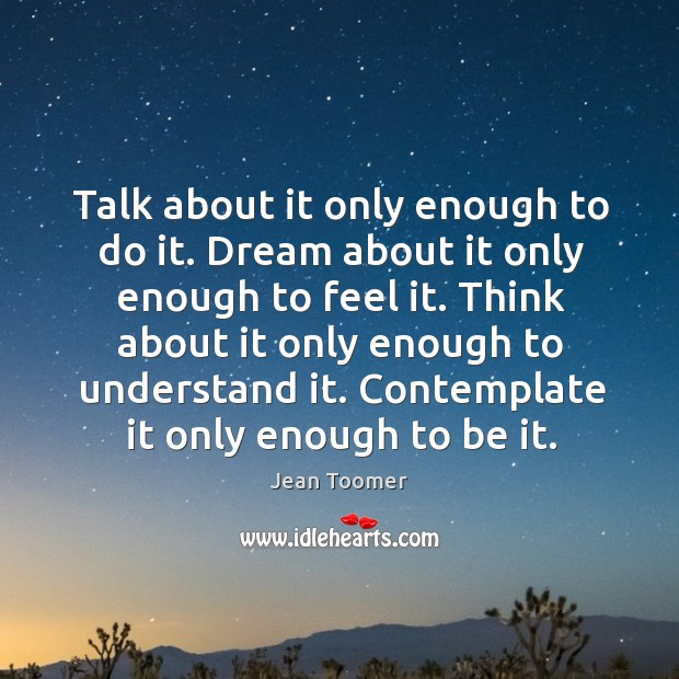 Talk about it only enough to do it. Dream about it only enough to feel it. Jean Toomer Picture Quote