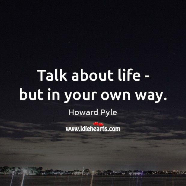 Talk about life – but in your own way. Image