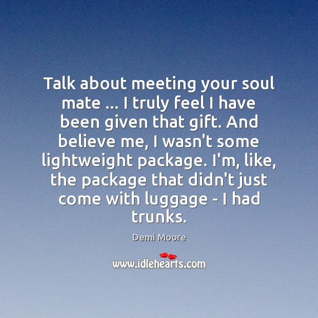 Talk about meeting your soul mate … I truly feel I have been Demi Moore Picture Quote