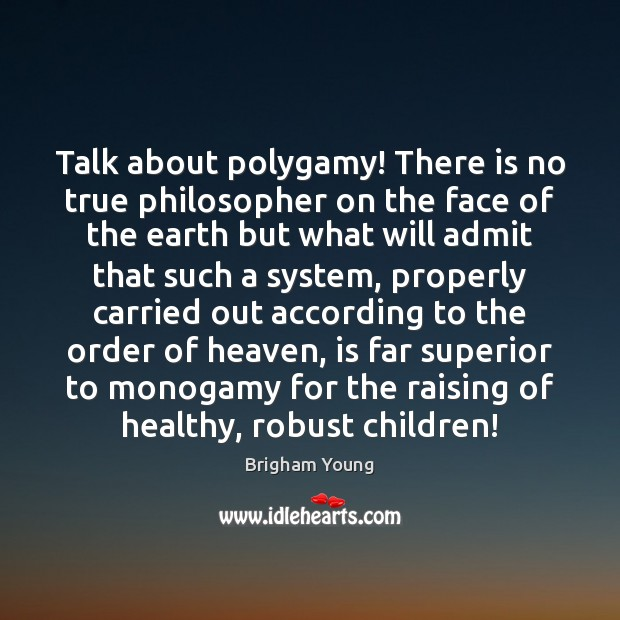 Talk about polygamy! There is no true philosopher on the face of Brigham Young Picture Quote
