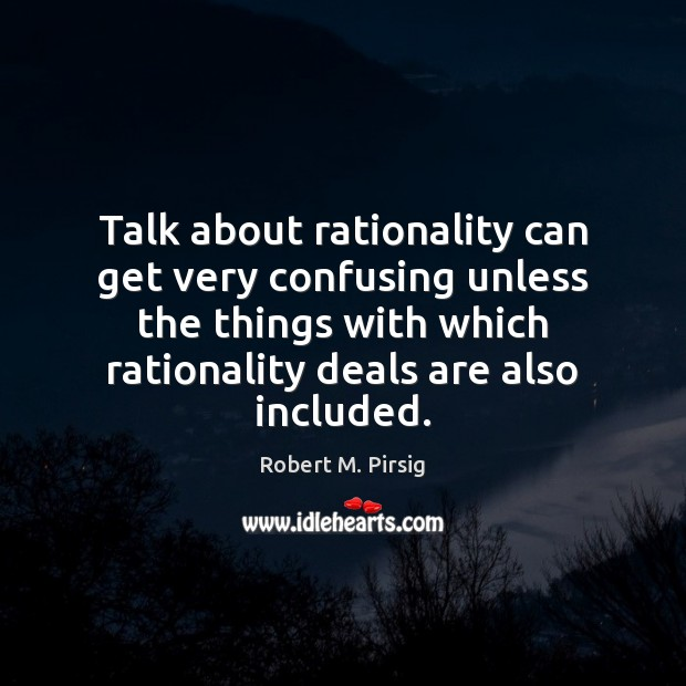 Talk about rationality can get very confusing unless the things with which Robert M. Pirsig Picture Quote