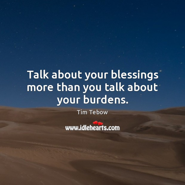 Talk about your blessings more than you talk about your burdens. Tim Tebow Picture Quote
